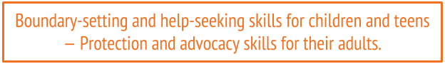 Boundary-setting and help-seeking skills for children and teens - protection and advocacy skills for their adults.