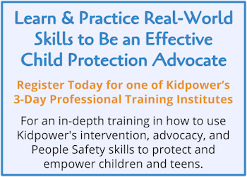 "Click to Learn & Practice Real-World Skills to Apply Kidpower's ""Turning Problems into Practices"" Approach and become an effective Child Protection Advocate. Click to Register for our 3-day Kidpower Child Protection Advocates Training Institute."