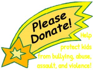 Please Donate to help protect kids from bullying, abuse, assault, and violence!