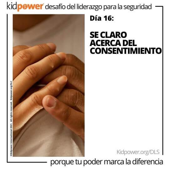 Persona sosteniendo sus manos juntas. Texto: Día 16: Sé claro acerca del consentimiento #KidpoweDLS